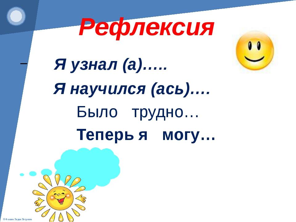 Рефлексия Я узнал (а)….. Я научился (ась)…. Было трудно… Теперь я могу… © Фо...