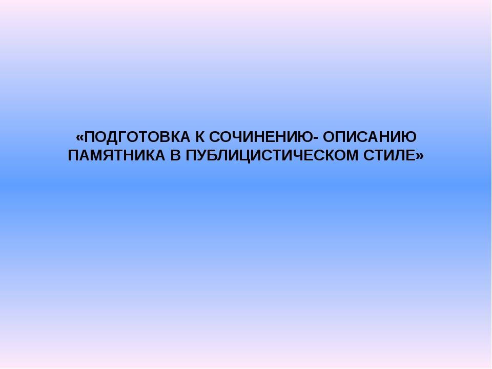 «ПОДГОТОВКА К СОЧИНЕНИЮ- ОПИСАНИЮ ПАМЯТНИКА В ПУБЛИЦИСТИЧЕСКОМ СТИЛЕ»