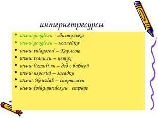 интернетресурсы www.google.ru - свистулька www.google.ru – жалейка www.tulago
