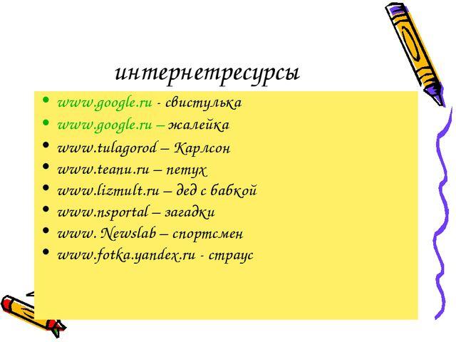 интернетресурсы www.google.ru - свистулька www.google.ru – жалейка www.tulago...