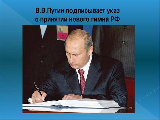 В.В.Путин подписывает указ о принятии нового гимна РФ