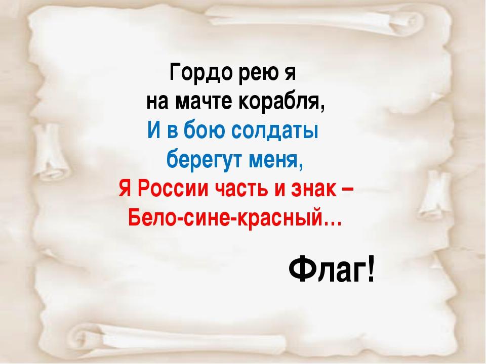 Гордо рею я на мачте корабля, И в бою солдаты берегут меня, Я России часть и...