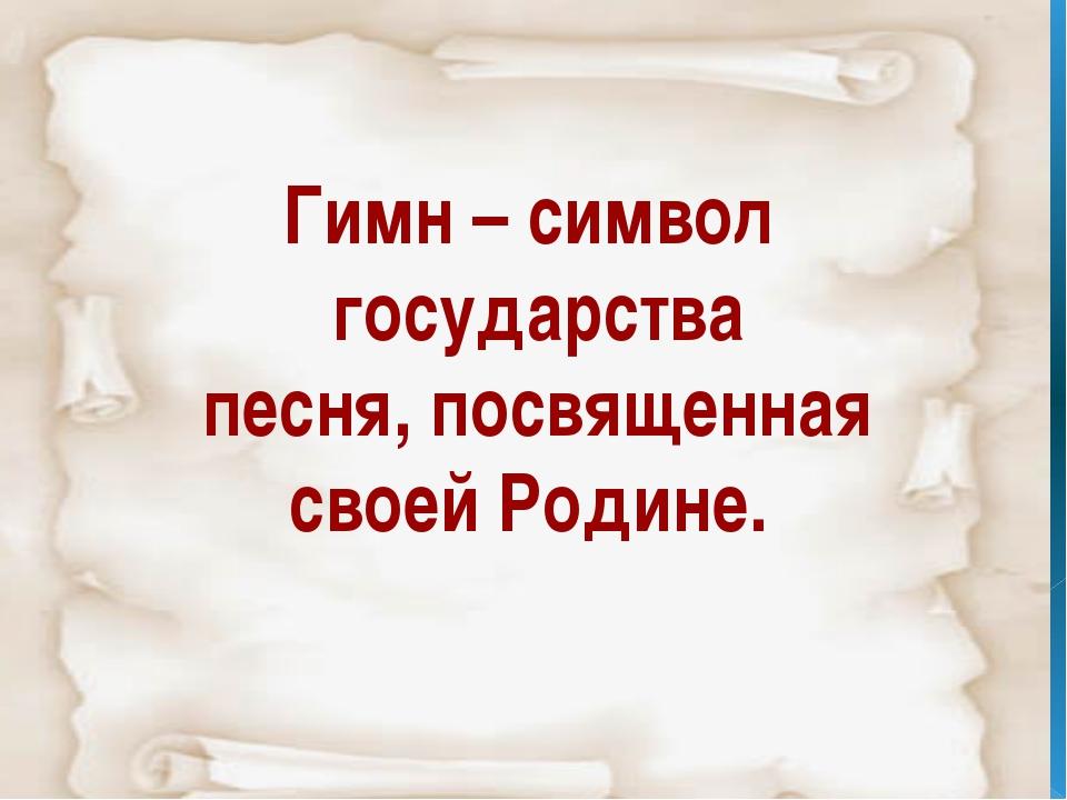 Гимн – символ государства песня, посвященная своей Родине.