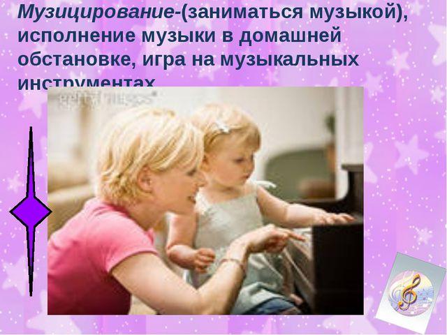 Музицирование-(заниматься музыкой), исполнение музыки в домашней обстановке,...
