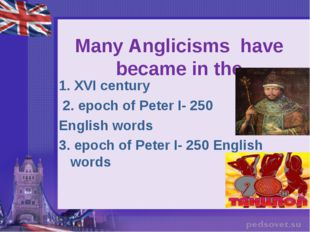 Many Anglicisms have became in the   1. XVI century 2. epoch of Peter I- 250