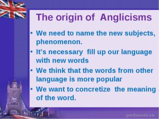 The origin of Anglicisms We need to name the new subjects, phenomenon. It's