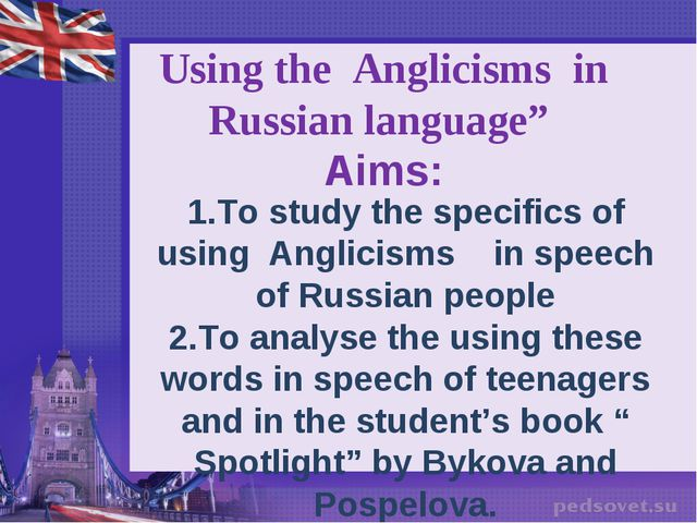 """"""" Using the Anglicisms in Russian language"""" Aims: 1.To study the specifics of..."""