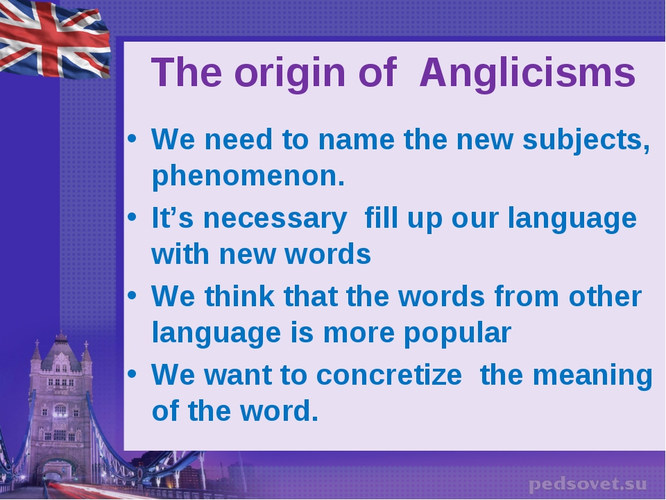 The origin of Anglicisms We need to name the new subjects, phenomenon. It's...