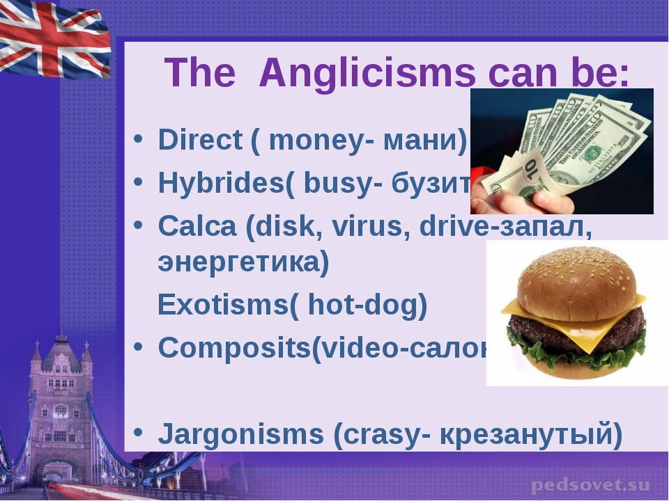 The Anglicisms can be: Direct ( money- мани) Hybrides( busy- бузить) Calca (d...