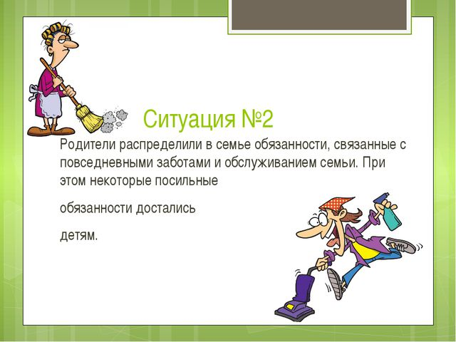 Ситуация №2 Родители распределили в семье обязанности, связанные с повседневн...