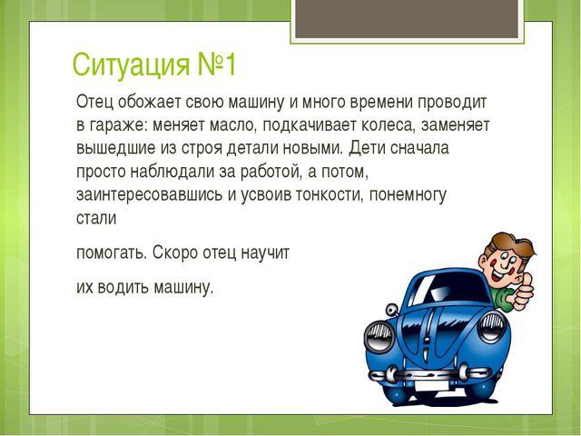 Ситуация №1 Отец обожает свою машину и много времени проводит в гараже: меняе...