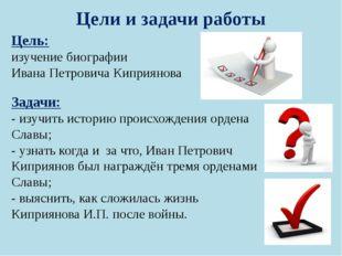 Цели и задачи работы Цель: изучение биографии Ивана Петровича Киприянова Зада