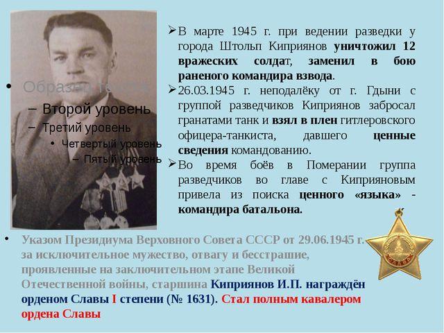 В марте 1945 г. при ведении разведки у города Штольп Киприянов уничтожил 12 в...