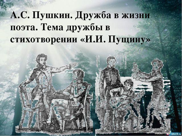 А.С. Пушкин. Дружба в жизни поэта. Тема дружбы в стихотворении «И.И. Пущину»