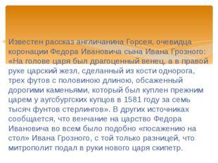 Известен рассказ англичанина Горсея, очевидца коронации Федора Ивановича сына