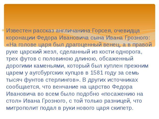 Известен рассказ англичанина Горсея, очевидца коронации Федора Ивановича сына...