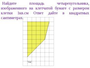 Найдите площадь четырехугольника, изображенного на клетчатой бумаге с размеро