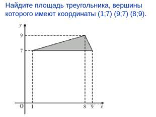 Найдите площадь треугольника, вершины которого имеют координаты (1;7) (9;7) (