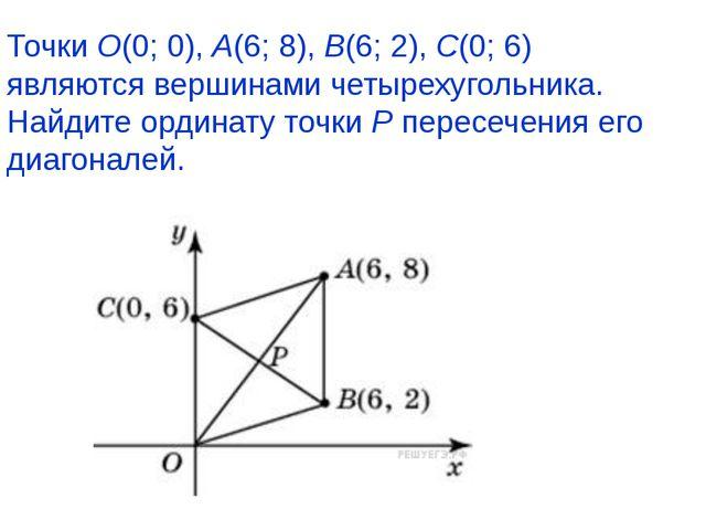 ТочкиO(0; 0),A(6; 8),B(6; 2),C(0; 6) являются вершинами четырехугольника....