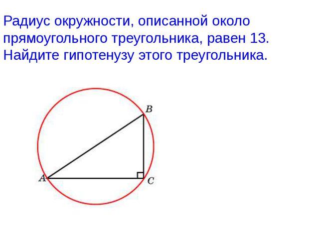 Радиус окружности, описанной около прямоугольного треугольника, равен 13. Най...