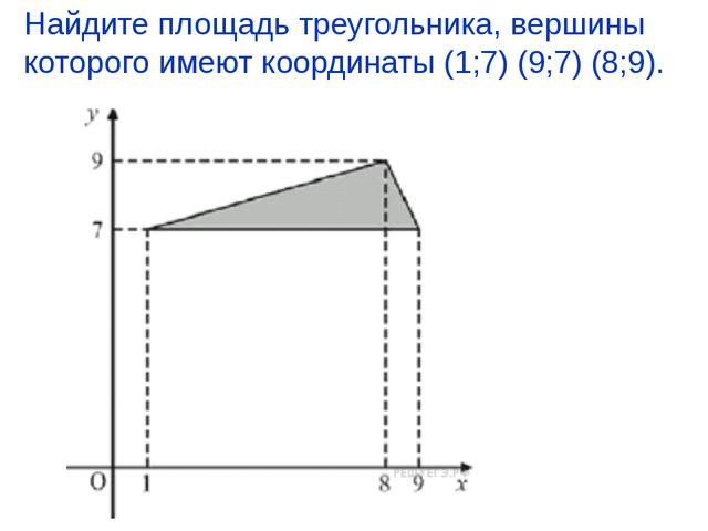 Найдите площадь треугольника, вершины которого имеют координаты (1;7) (9;7) (...
