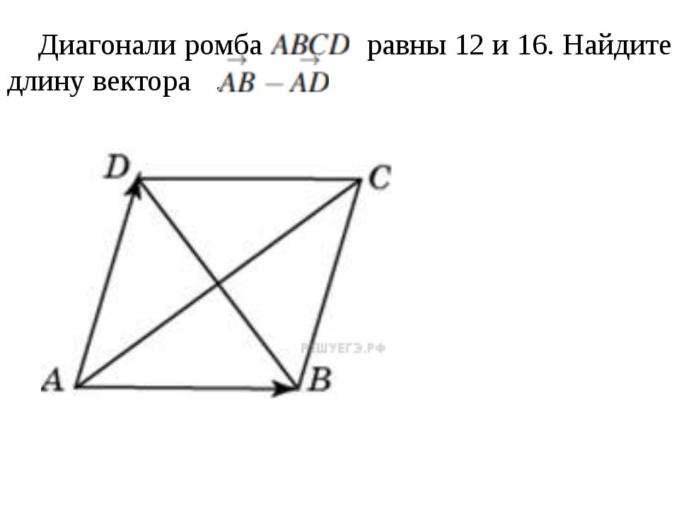 Диагонали ромба   равны12 и 16. Найдите длину вектора .