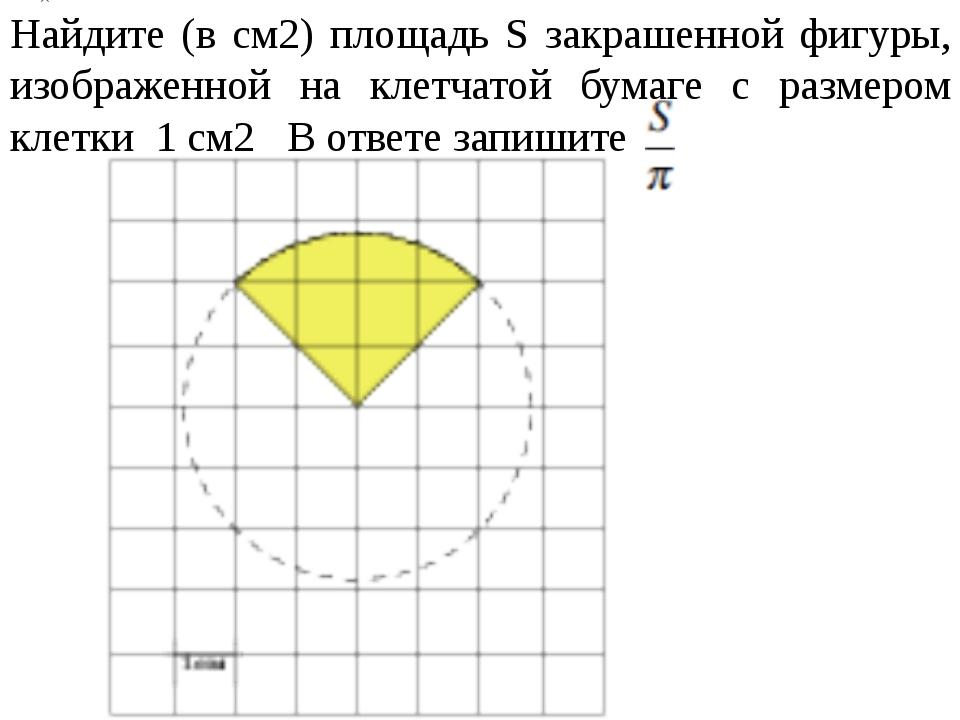 Найдите (в см2) площадь S закрашенной фигуры, изображенной на клетчатой бумаг...