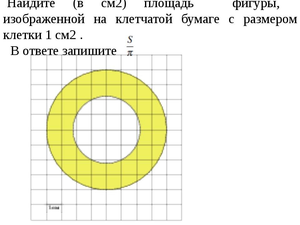 Найдите (в см2) площадь фигуры, изображенной на клетчатой бумаге с размером...