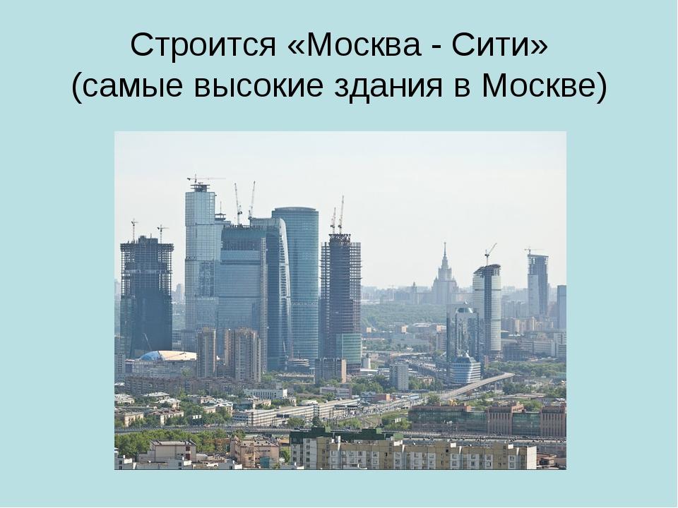 Строится «Москва - Сити» (самые высокие здания в Москве)