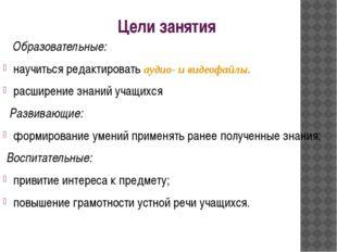 Цели занятия Образовательные: научиться редактировать аудио- и видеофайлы. ра