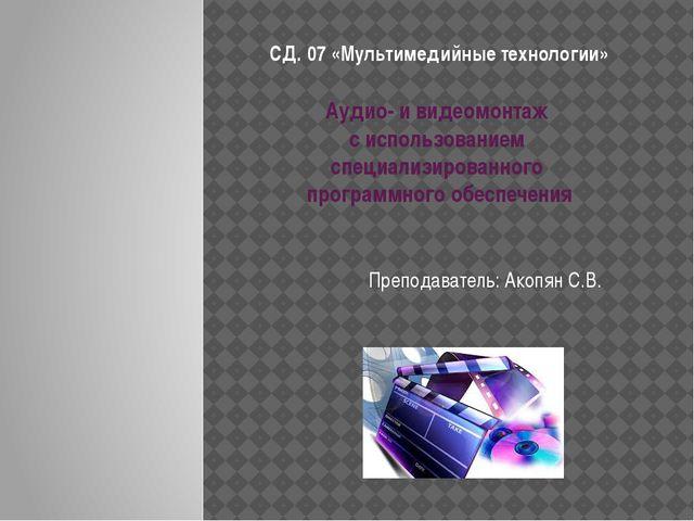 СД. 07 «Мультимедийные технологии» Преподаватель: Акопян С.В. Аудио- и видеом...