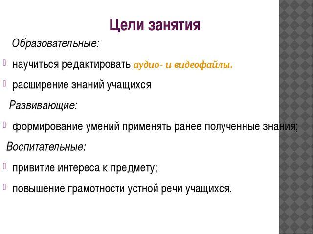 Цели занятия Образовательные: научиться редактировать аудио- и видеофайлы. ра...