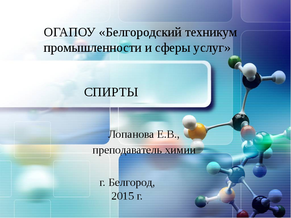 СПИРТЫ Лопанова Е.В., преподаватель химии ОГАПОУ «Белгородский техникум пром...