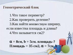Геометрический блок 1.Что такое периметр? 2.Как проверить деление? 3.Как найт