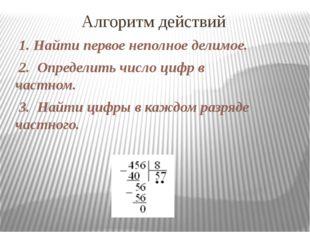 Алгоритм действий 1. Найти первое неполное делимое. 2. Определить число цифр