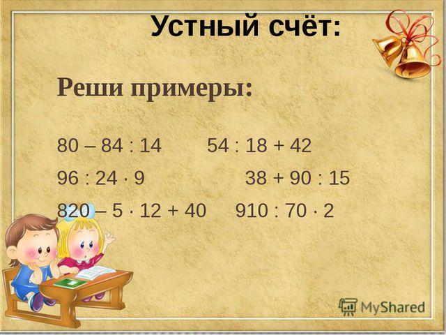 Реши примеры: 80 – 84 : 14 54 : 18 + 42 96 : 24 · 9 38 + 90 : 15 820 – 5 ·...