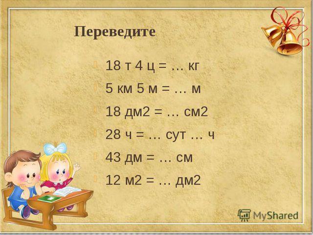 Переведите 18 т 4 ц = … кг 5 км 5 м = … м 18 дм2 = … см2 28 ч = … сут … ч 43...