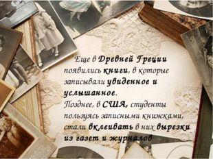 Еще в Древней Греции появились книги, в которые записывали увиденное и услыш