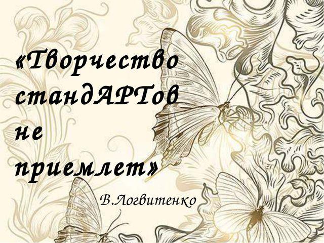 «Творчество стандАРТов не приемлет» В.Логвитенко