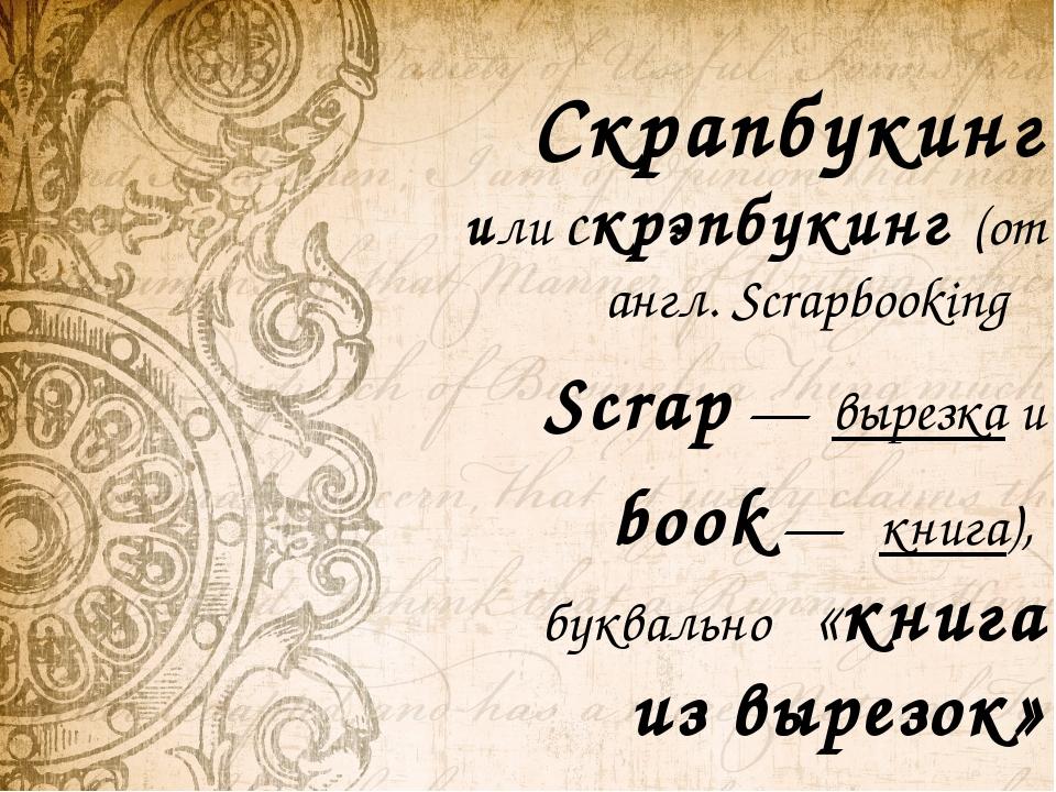 Скрапбукинг или скрэпбукинг (от англ. Scrapbooking  Scrap — вырезка и book...