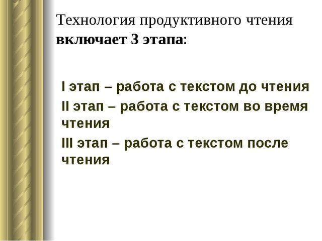 Технология продуктивного чтения включает 3 этапа: I этап – работа с текстом д...