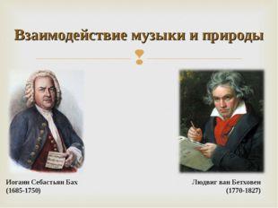 Взаимодействие музыки и природы Иоганн Себастьян Бах (1685-1750) Людвиг ван Б