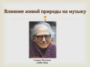 Оливье Мессиан (1908-1992) Влияние живой природы на музыку
