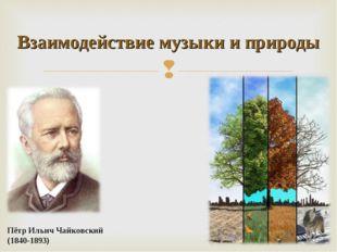 Пётр Ильич Чайковский (1840-1893) Взаимодействие музыки и природы