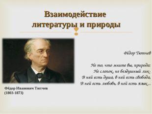 Фёдор Иванович Тютчев (1803-1873) Взаимодействие литературы и природы Фёдор Т