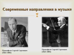 Прокофьев Сергей Сергеевич (1821-1881) Современные направления в музыке Проко
