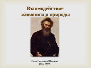 Иван Иванович Шишкин (1832-1898) Взаимодействие живописи и природы