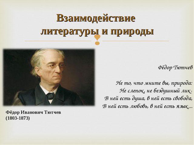Фёдор Иванович Тютчев (1803-1873) Взаимодействие литературы и природы Фёдор Т...