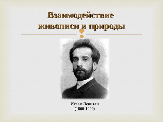 Исаак Левитан (1860-1900) Взаимодействие живописи и природы