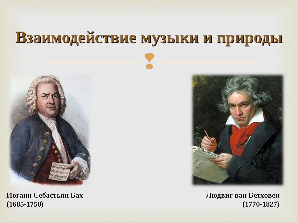 Взаимодействие музыки и природы Иоганн Себастьян Бах (1685-1750) Людвиг ван Б...